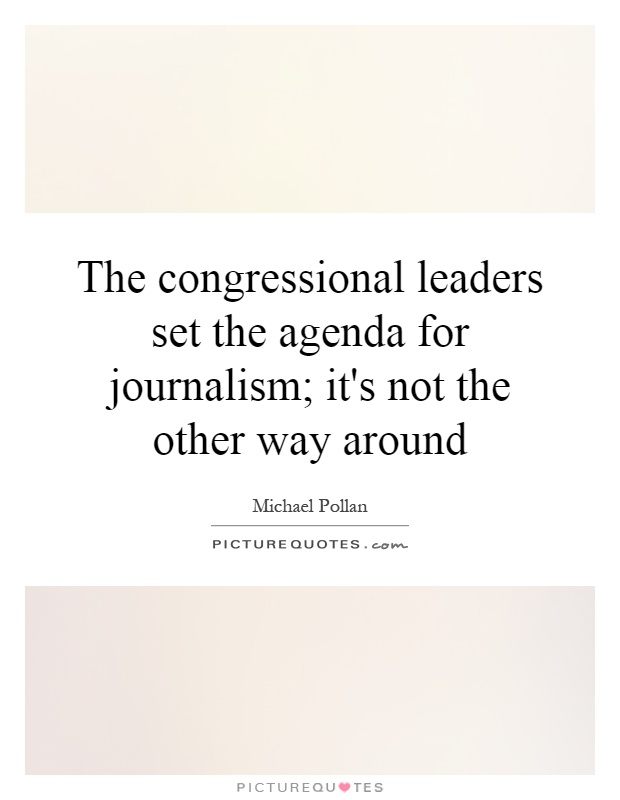 The congressional leaders set the agenda for journalism; it's not the other way around Picture Quote #1
