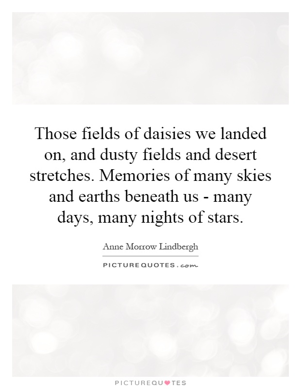 Those fields of daisies we landed on, and dusty fields and desert stretches. Memories of many skies and earths beneath us - many days, many nights of stars Picture Quote #1