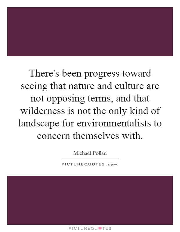 There's been progress toward seeing that nature and culture are not opposing terms, and that wilderness is not the only kind of landscape for environmentalists to concern themselves with Picture Quote #1