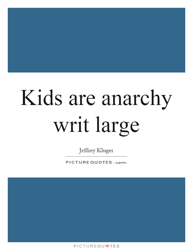 Kids are anarchy writ large Picture Quote #1