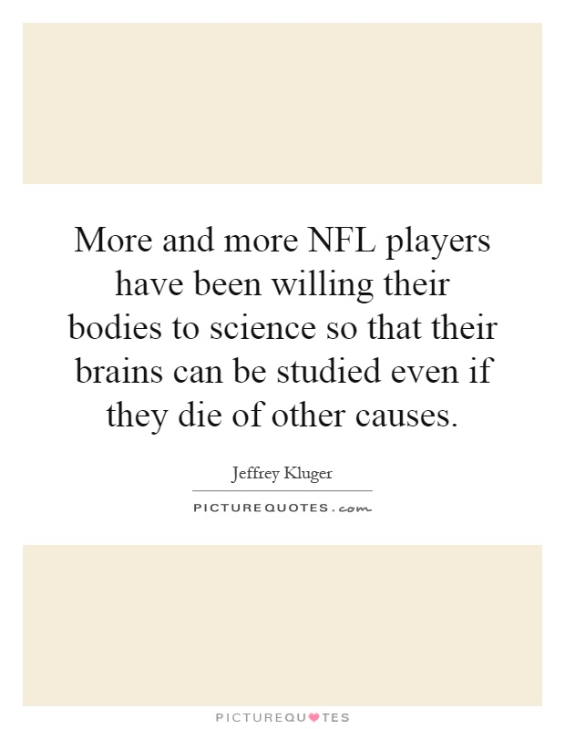 More and more NFL players have been willing their bodies to science so that their brains can be studied even if they die of other causes Picture Quote #1