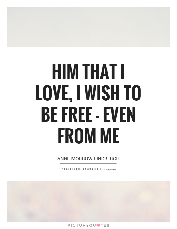 Him that I love, I wish to be free - even from me Picture Quote #1