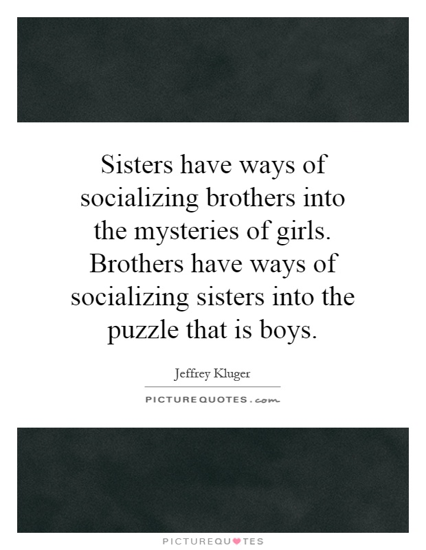 Sisters have ways of socializing brothers into the mysteries of girls. Brothers have ways of socializing sisters into the puzzle that is boys Picture Quote #1