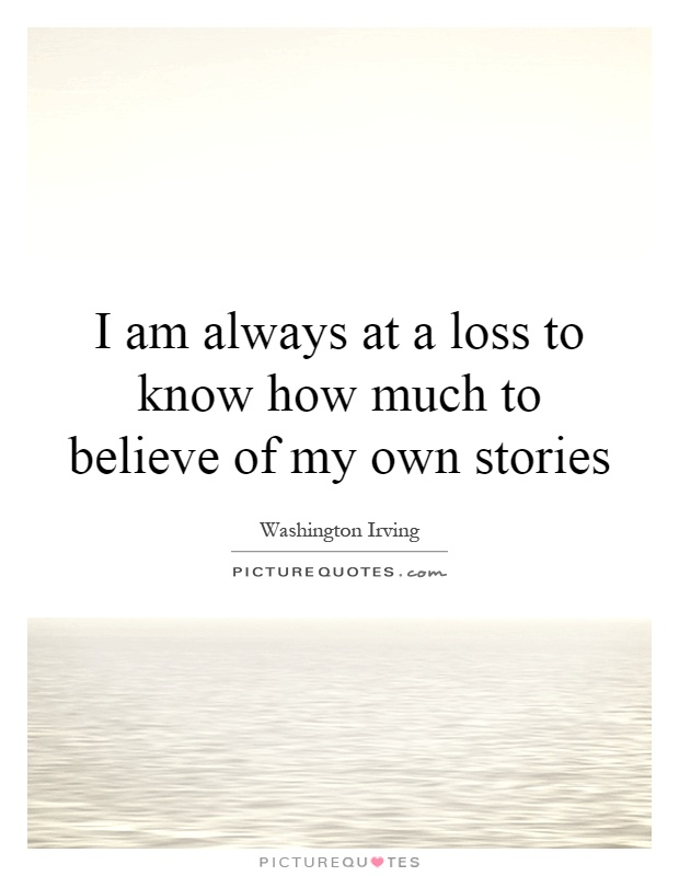 I am always at a loss to know how much to believe of my own stories Picture Quote #1