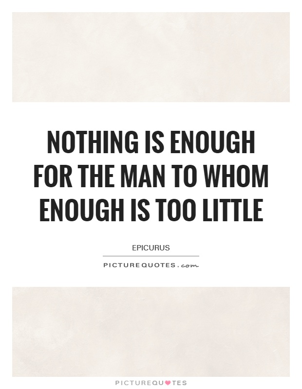 Nothing is enough for the man to whom enough is too little Picture Quote #1