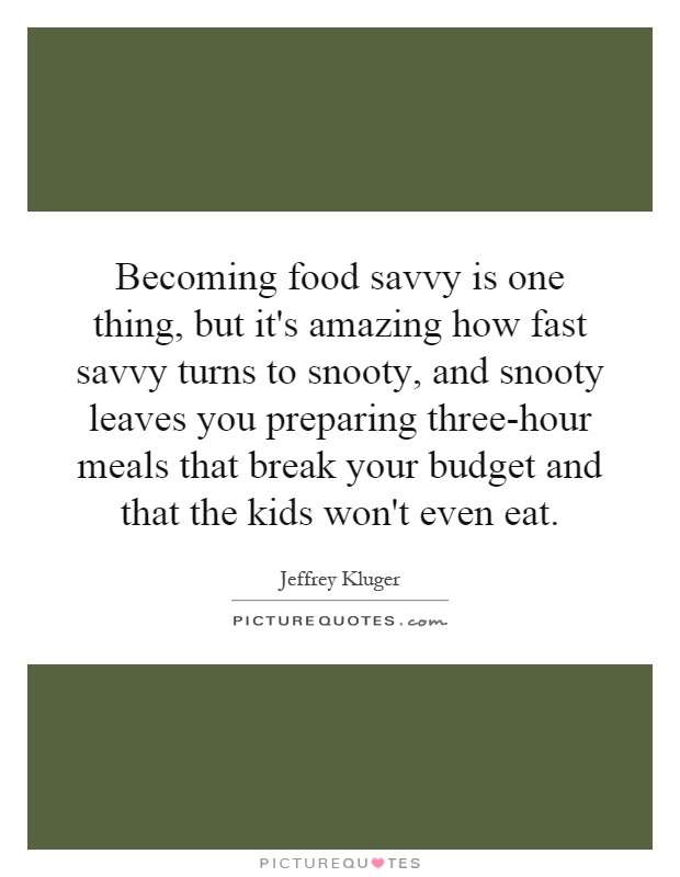 Becoming food savvy is one thing, but it's amazing how fast savvy turns to snooty, and snooty leaves you preparing three-hour meals that break your budget and that the kids won't even eat Picture Quote #1