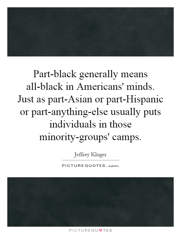 Part-black generally means all-black in Americans' minds. Just as part-Asian or part-Hispanic or part-anything-else usually puts individuals in those minority-groups' camps Picture Quote #1