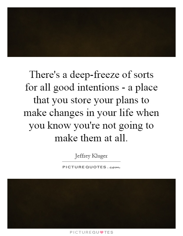 There's a deep-freeze of sorts for all good intentions - a place that you store your plans to make changes in your life when you know you're not going to make them at all Picture Quote #1