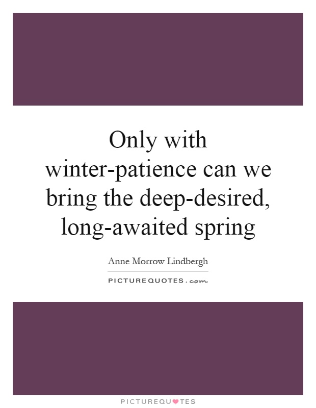 Only with winter-patience can we bring the deep-desired, long-awaited spring Picture Quote #1