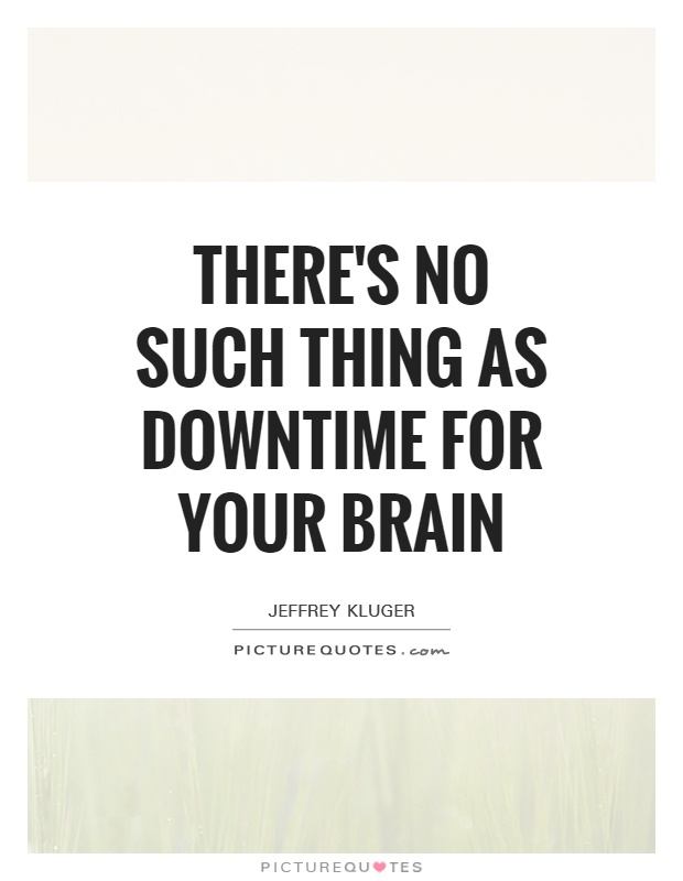 There's no such thing as downtime for your brain Picture Quote #1
