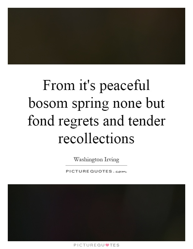 From it's peaceful bosom spring none but fond regrets and tender recollections Picture Quote #1