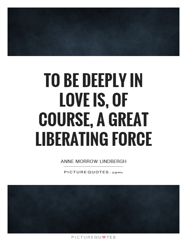 To be deeply in love is, of course, a great liberating force Picture Quote #1