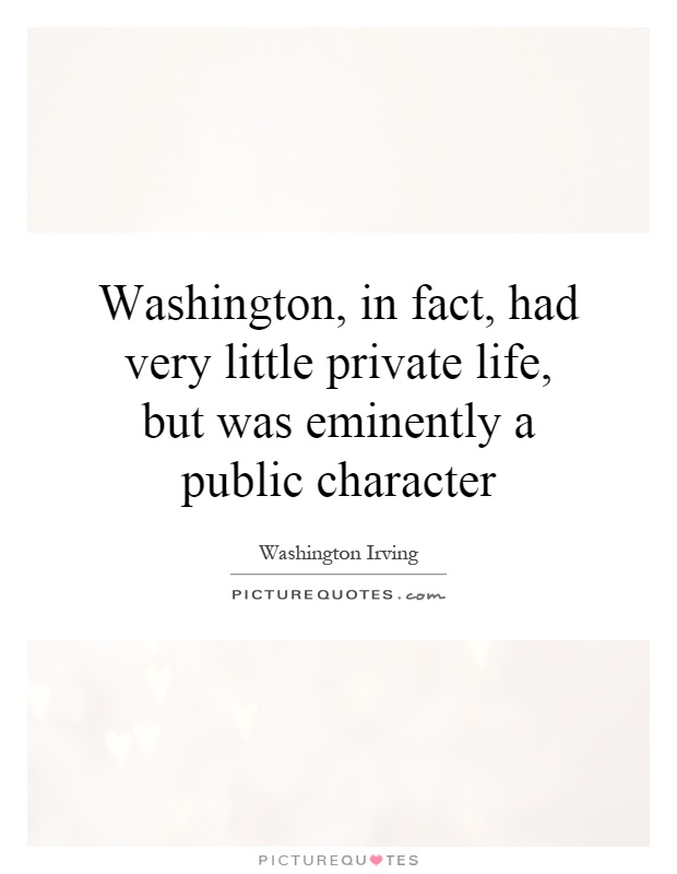 Washington, in fact, had very little private life, but was eminently a public character Picture Quote #1