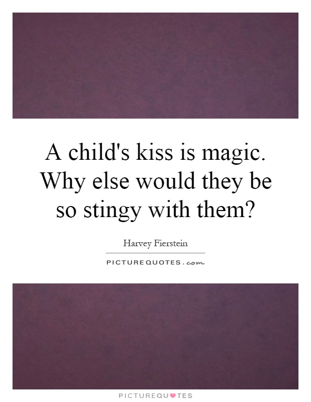 A child's kiss is magic. Why else would they be so stingy with them? Picture Quote #1