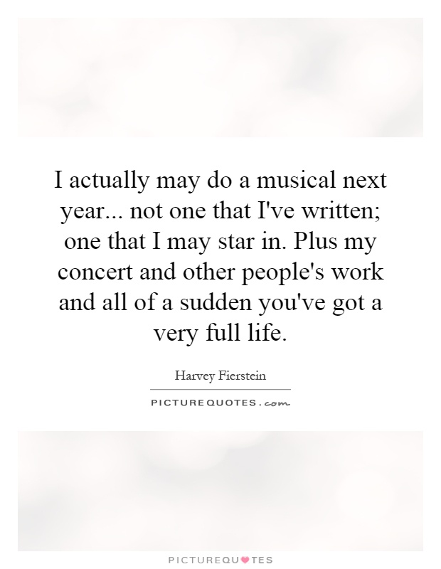 I actually may do a musical next year... not one that I've written; one that I may star in. Plus my concert and other people's work and all of a sudden you've got a very full life Picture Quote #1