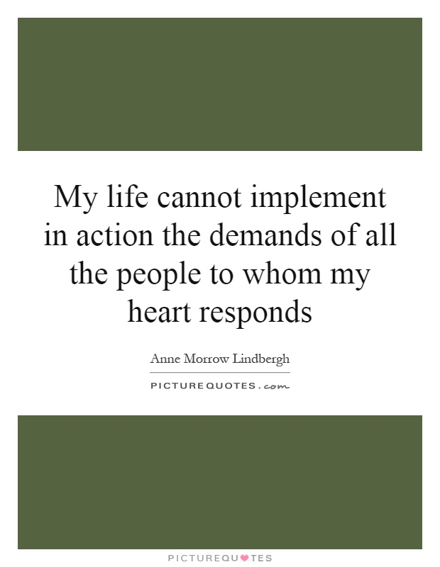 My life cannot implement in action the demands of all the people to whom my heart responds Picture Quote #1