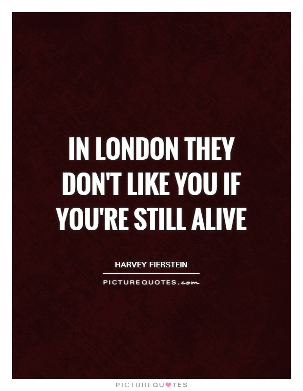 In London they don't like you if you're still alive Picture Quote #1