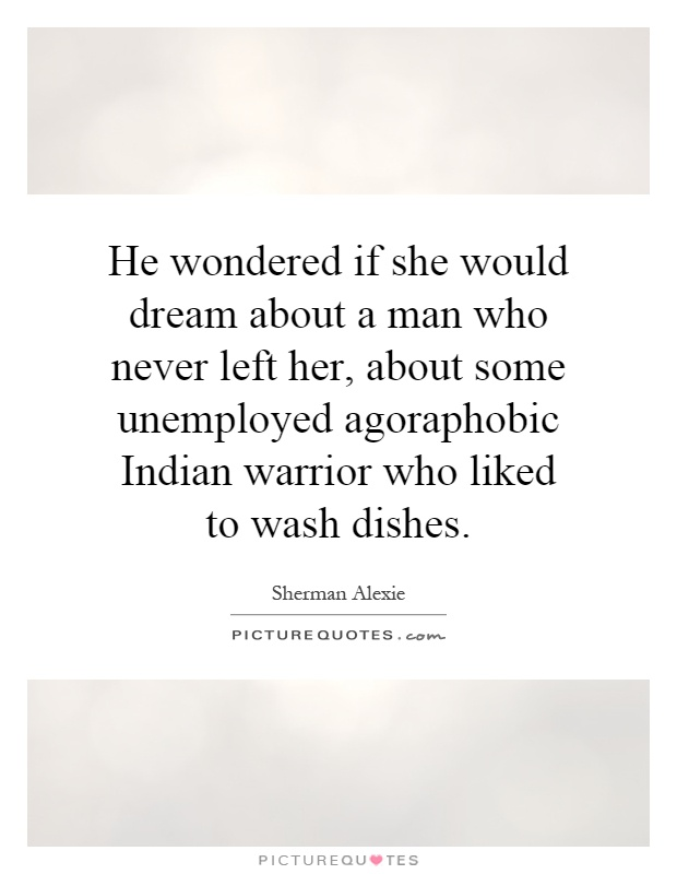He wondered if she would dream about a man who never left her, about some unemployed agoraphobic Indian warrior who liked to wash dishes Picture Quote #1