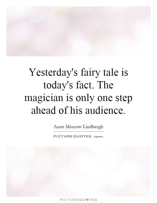 Yesterday's fairy tale is today's fact. The magician is only one step ahead of his audience Picture Quote #1