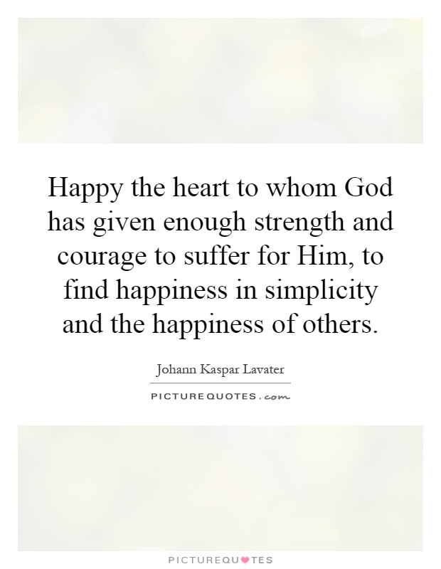 Happy the heart to whom God has given enough strength and courage to suffer for Him, to find happiness in simplicity and the happiness of others Picture Quote #1
