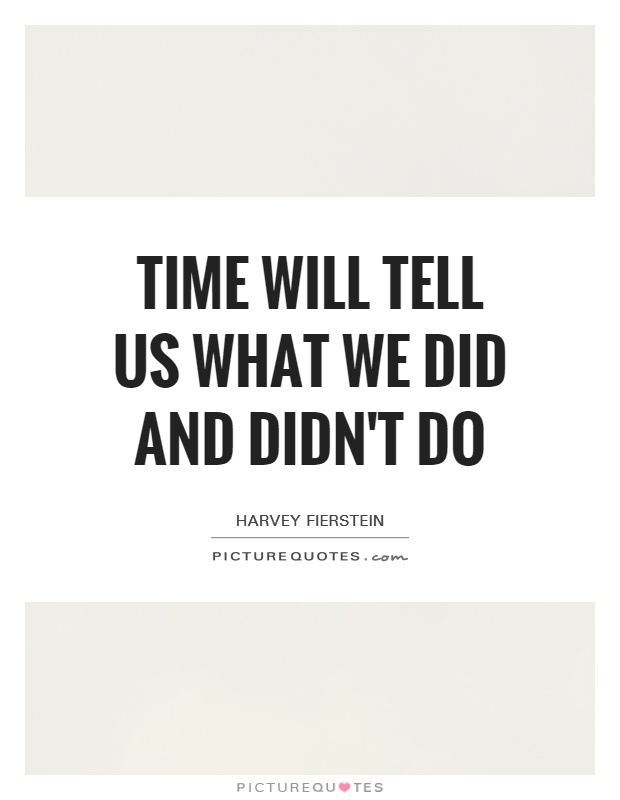Time will tell us what we did and didn't do Picture Quote #1