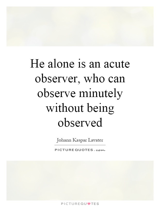 He alone is an acute observer, who can observe minutely without being observed Picture Quote #1
