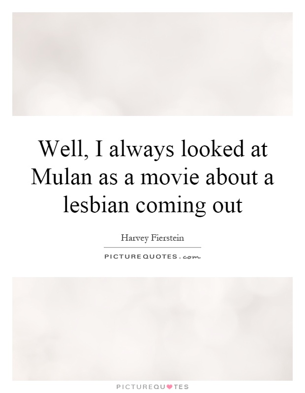 Well, I always looked at Mulan as a movie about a lesbian coming out Picture Quote #1