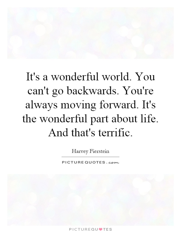 It's a wonderful world. You can't go backwards. You're always moving forward. It's the wonderful part about life. And that's terrific Picture Quote #1