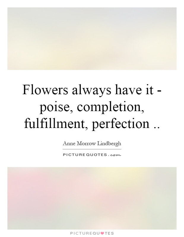 Flowers always have it - poise, completion, fulfillment, perfection Picture Quote #1