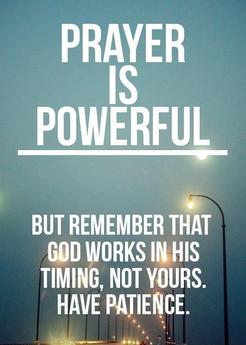 Prayer is powerful. But remember that God works in his timing, not yours. Have patience Picture Quote #1