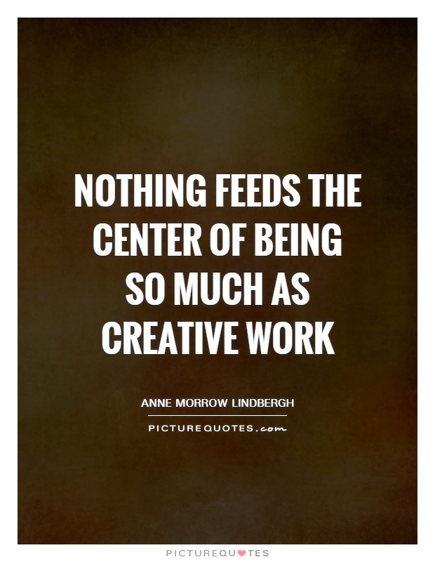 Nothing feeds the center of being so much as creative work Picture Quote #1