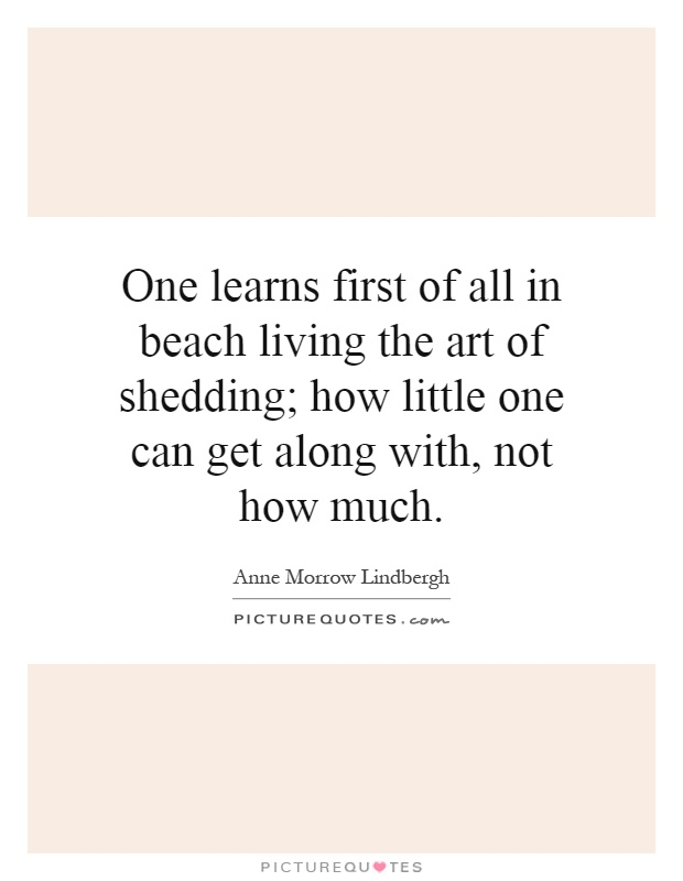 One learns first of all in beach living the art of shedding; how little one can get along with, not how much Picture Quote #1