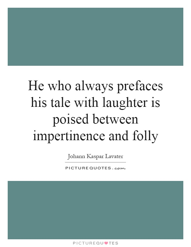 He who always prefaces his tale with laughter is poised between impertinence and folly Picture Quote #1