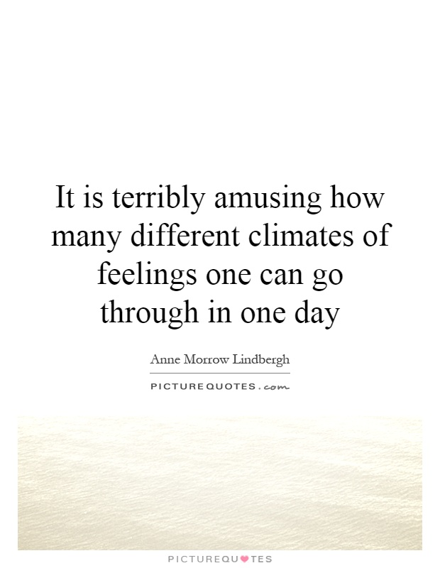 It is terribly amusing how many different climates of feelings one can go through in one day Picture Quote #1