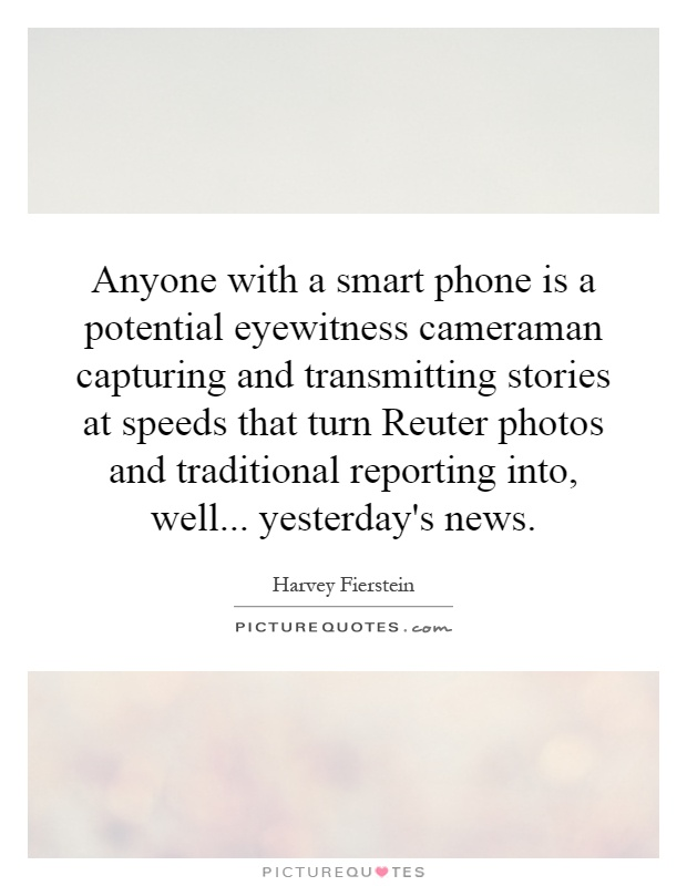Anyone with a smart phone is a potential eyewitness cameraman capturing and transmitting stories at speeds that turn Reuter photos and traditional reporting into, well... yesterday's news Picture Quote #1