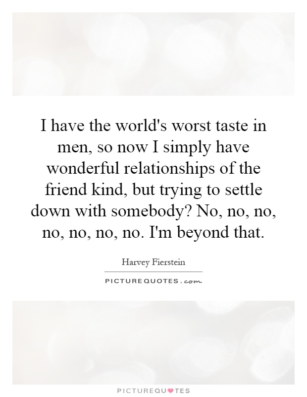 I have the world's worst taste in men, so now I simply have wonderful relationships of the friend kind, but trying to settle down with somebody? No, no, no, no, no, no, no. I'm beyond that Picture Quote #1