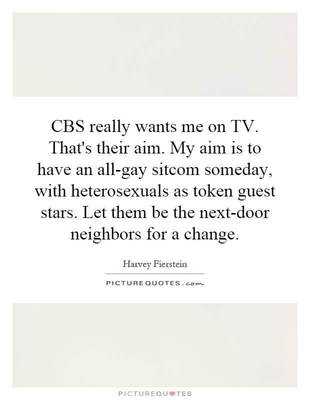 CBS really wants me on TV. That's their aim. My aim is to have an all-gay sitcom someday, with heterosexuals as token guest stars. Let them be the next-door neighbors for a change Picture Quote #1