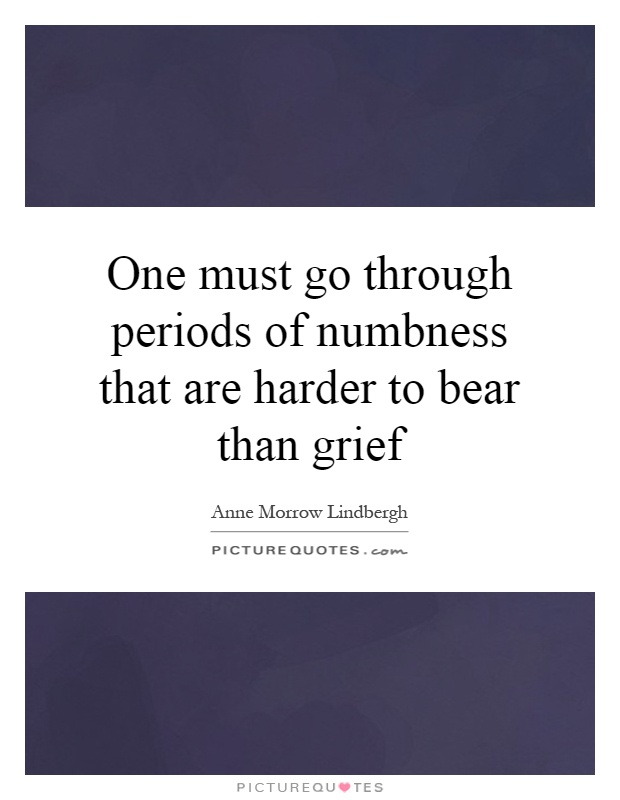 One must go through periods of numbness that are harder to bear than grief Picture Quote #1