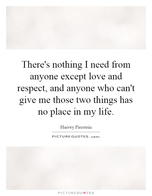 There's nothing I need from anyone except love and respect, and anyone who can't give me those two things has no place in my life Picture Quote #1