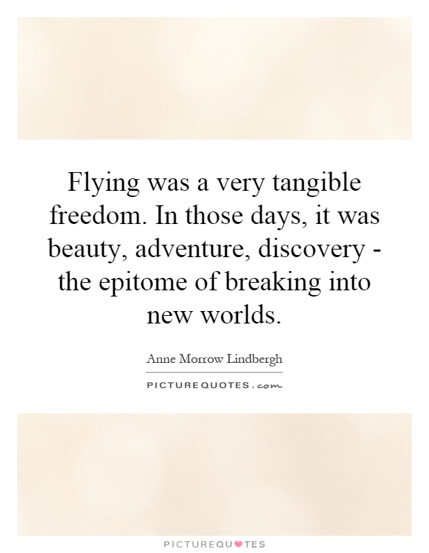 Flying was a very tangible freedom. In those days, it was beauty, adventure, discovery - the epitome of breaking into new worlds Picture Quote #1