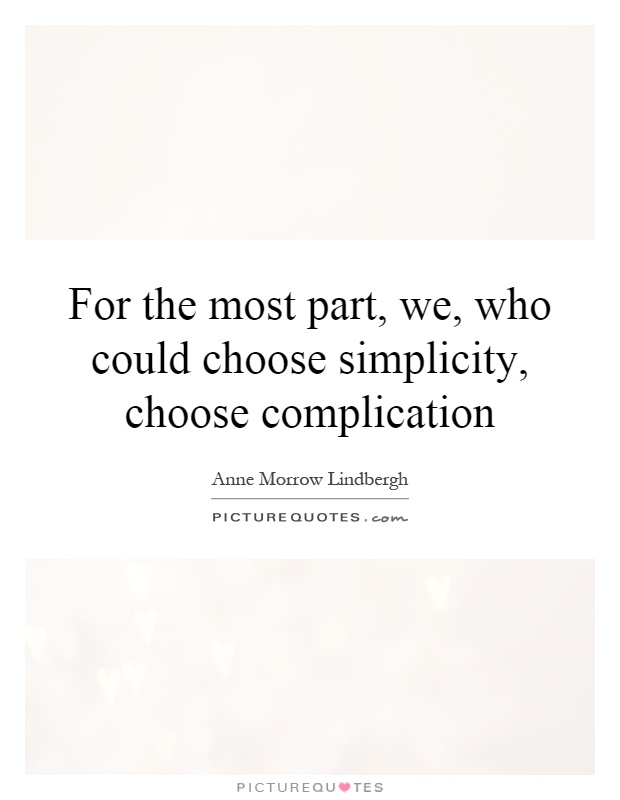 For the most part, we, who could choose simplicity, choose complication Picture Quote #1