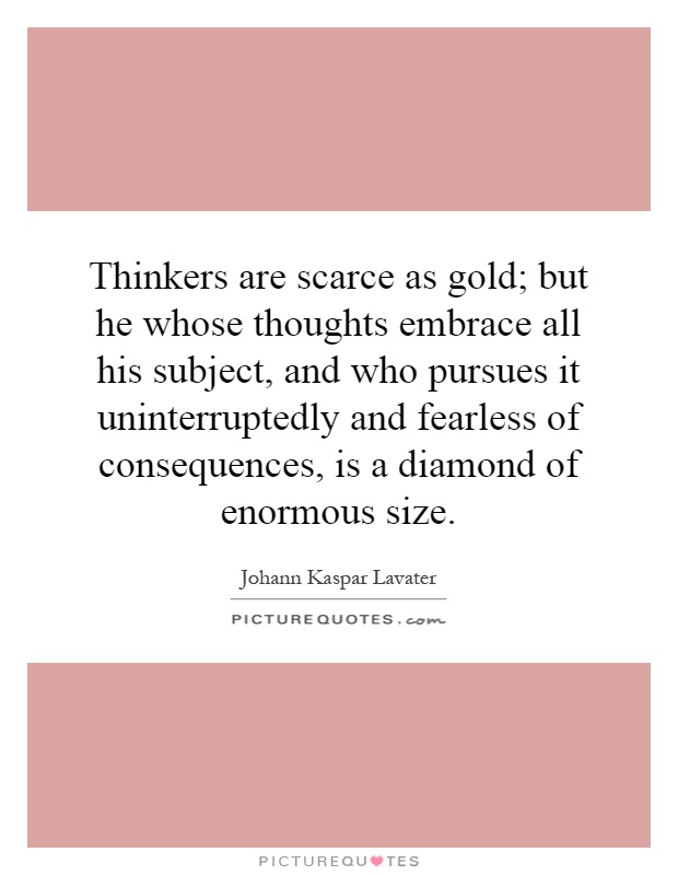 Thinkers are scarce as gold; but he whose thoughts embrace all his subject, and who pursues it uninterruptedly and fearless of consequences, is a diamond of enormous size Picture Quote #1