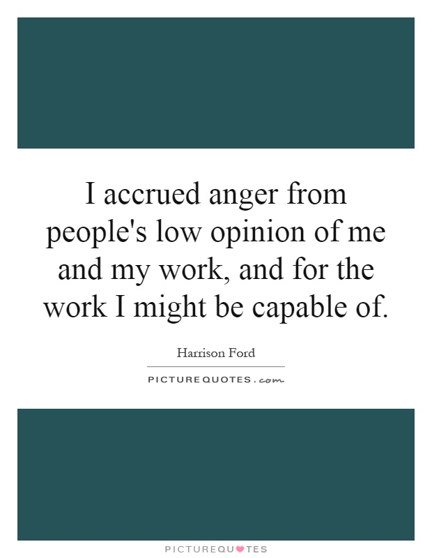 I accrued anger from people's low opinion of me and my work, and for the work I might be capable of Picture Quote #1