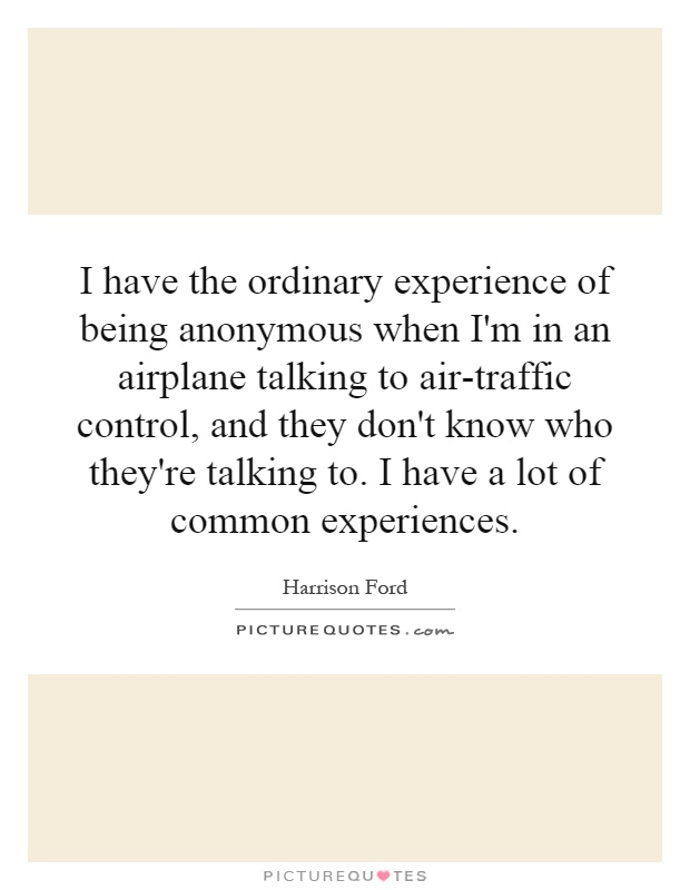 I have the ordinary experience of being anonymous when I'm in an airplane talking to air-traffic control, and they don't know who they're talking to. I have a lot of common experiences Picture Quote #1