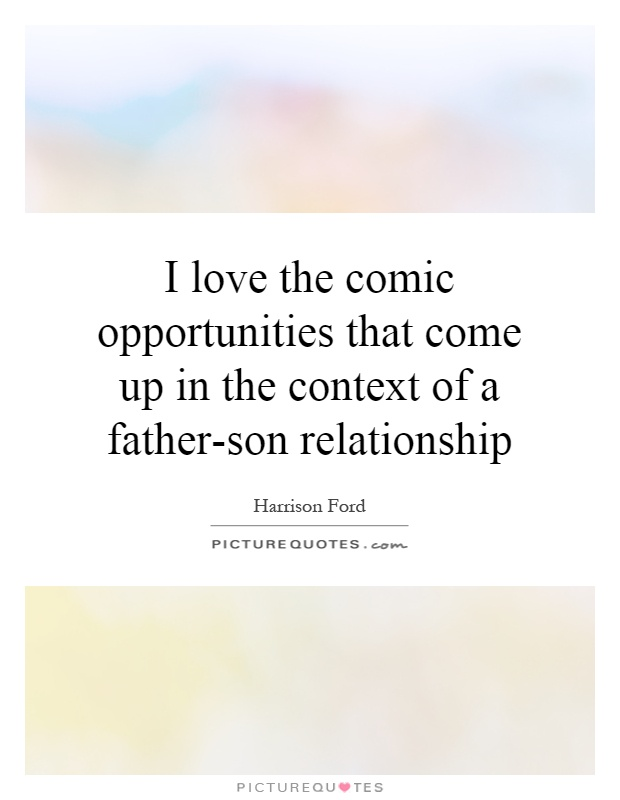 I love the comic opportunities that come up in the context of a father-son relationship Picture Quote #1