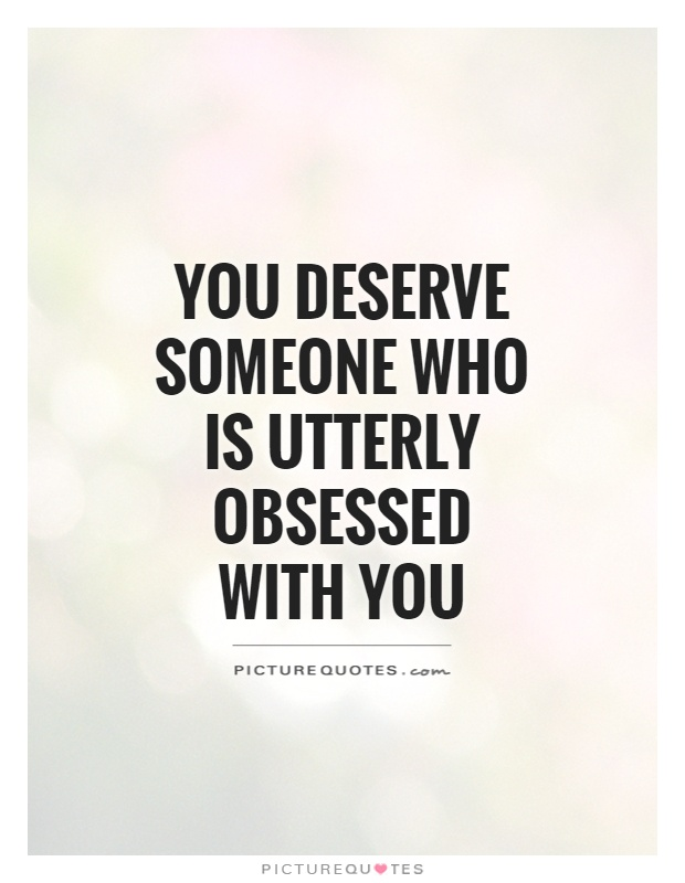 You deserve someone who is utterly obsessed with you Picture Quote #1