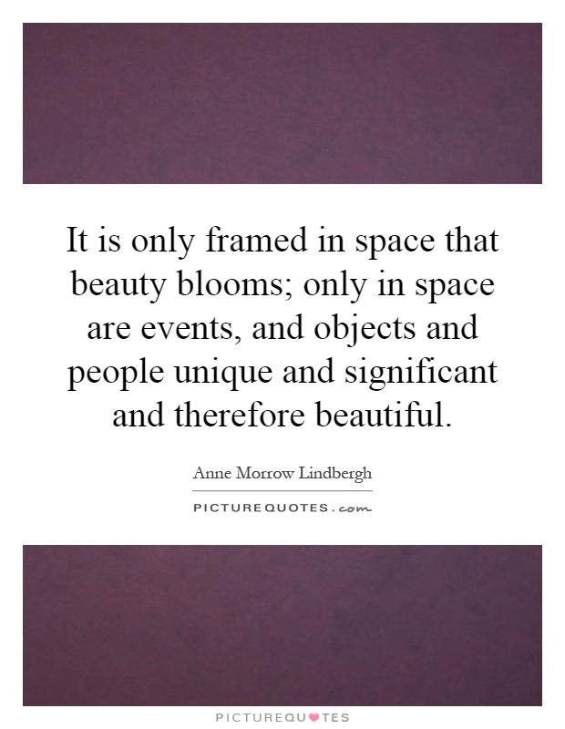 It is only framed in space that beauty blooms; only in space are events, and objects and people unique and significant and therefore beautiful Picture Quote #1