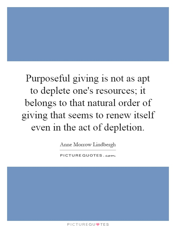 Purposeful giving is not as apt to deplete one's resources; it belongs to that natural order of giving that seems to renew itself even in the act of depletion Picture Quote #1