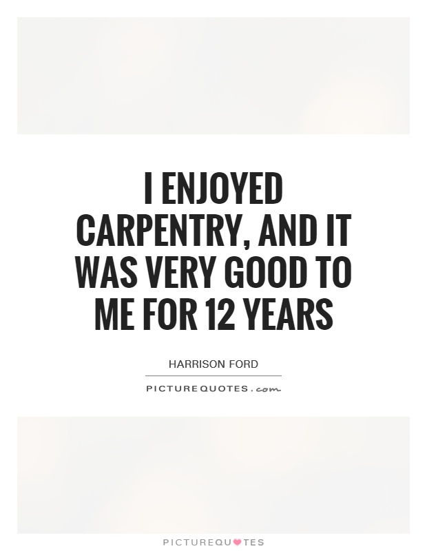 I enjoyed carpentry, and it was very good to me for 12 years Picture Quote #1