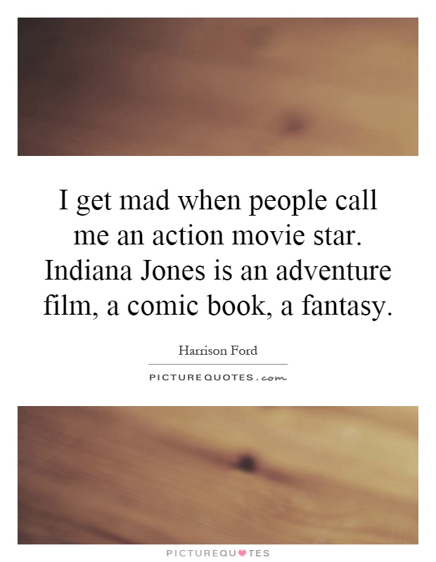 I get mad when people call me an action movie star. Indiana Jones is an adventure film, a comic book, a fantasy Picture Quote #1